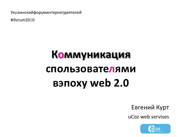 Украинскийфоруминтернетдеятелей<br />#iforum2010<br />Коммуникация<br />спользователями<br />вэпоху web 2.0<br />Евгений К...