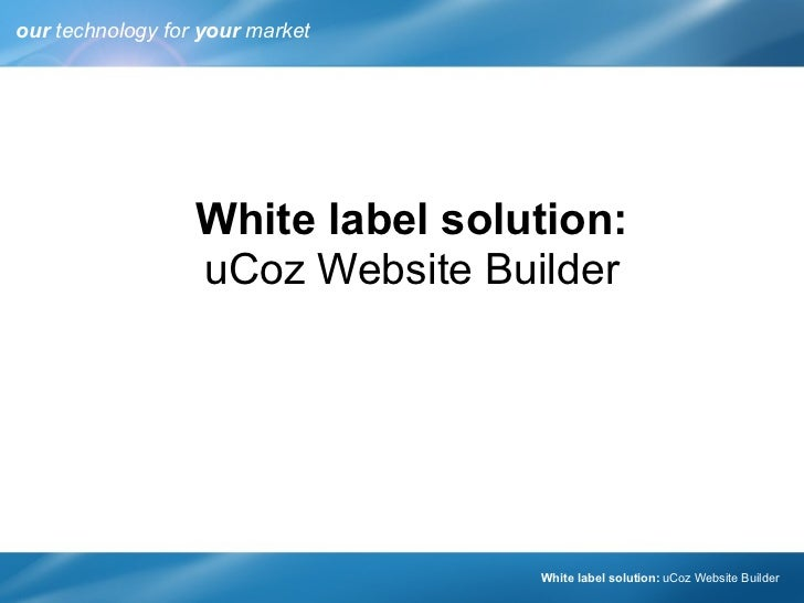 our  technology for  your  market White label solution: uCoz Website Builder  White label solution:   uCoz Website Builder
