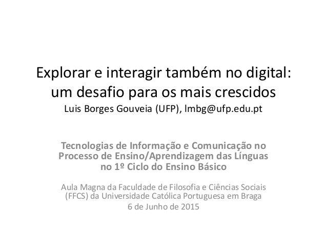 Explorar e interagir também no digital: um desafio para os mais crescidos Luis Borges Gouveia (UFP), lmbg@ufp.edu.pt Tecno...