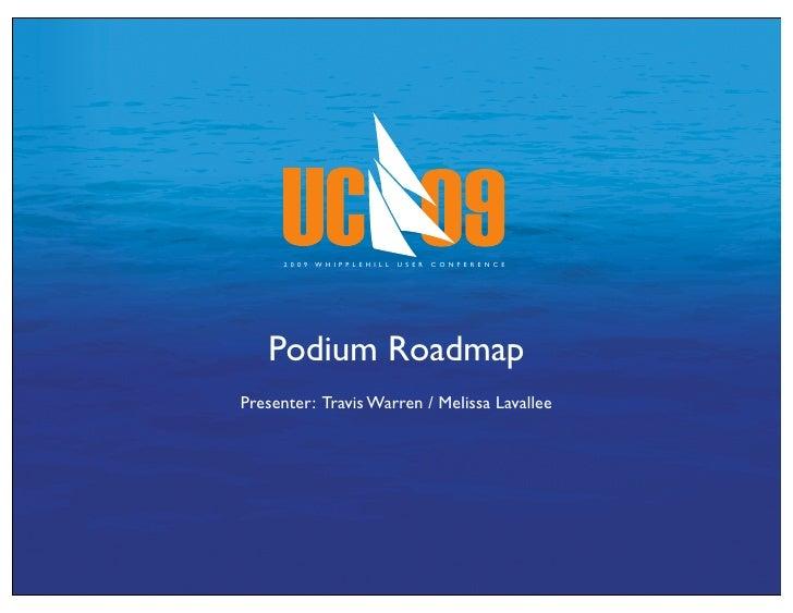 2 0 0 9   W H I P P L E H I L L   U S E R   C O N F E R E N C E        Podium Roadmap Presenter: Travis Warren / Melissa L...