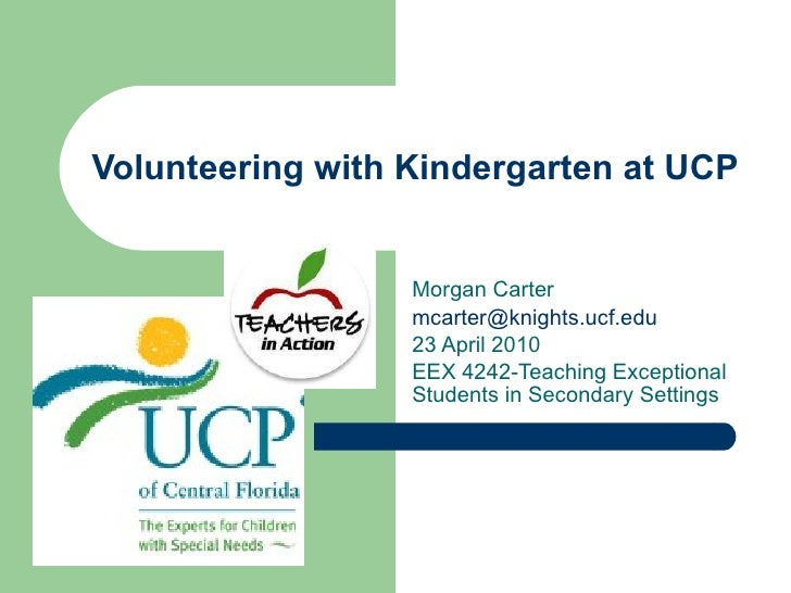 Volunteering with Kindergarten at UCP Morgan Carter [email_address] 23 April 2010 EEX 4242-Teaching Exceptional Students i...