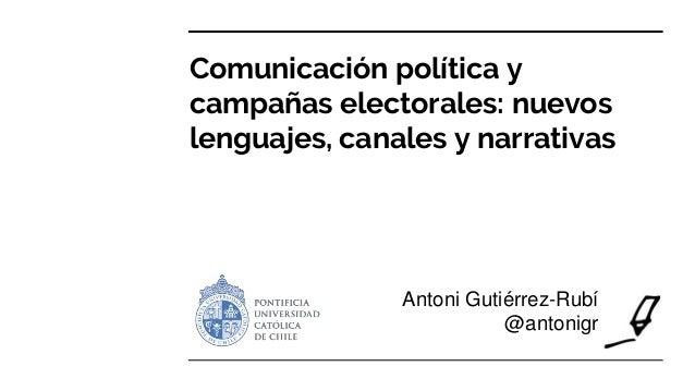 Comunicación política y campañas electorales: nuevos lenguajes, canales y narrativas Antoni Gutiérrez-Rubí @antonigr