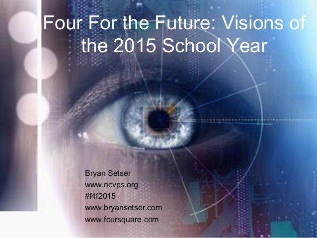 Four For the Future: Visions of the 2015 School Year Bryan Setser www.ncvps.org #f4f2015 www.bryansetser.com www.foursquar...