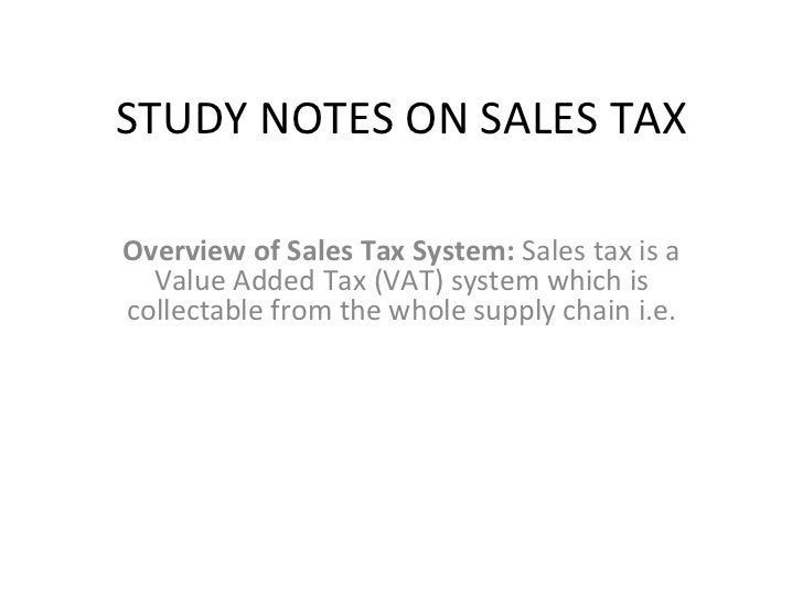 STUDY NOTES ON SALES TAX Overview of Sales Tax System:  Sales tax is a Value Added Tax (VAT) system which is collectable f...