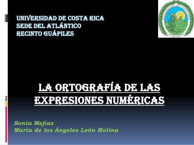 UNIVERSIDAD DE COSTA RICASEDE DEL ATLÁNTICORECINTO GUÁPILES       La ortografía de las      expresiones numéricasSonia Mej...
