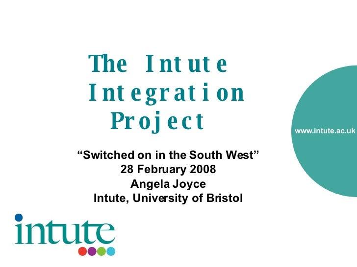 "The Intute  Integration Project   <ul><li>"" Switched on in the South West"" </li></ul><ul><li>28 February 2008 </li></ul><u..."
