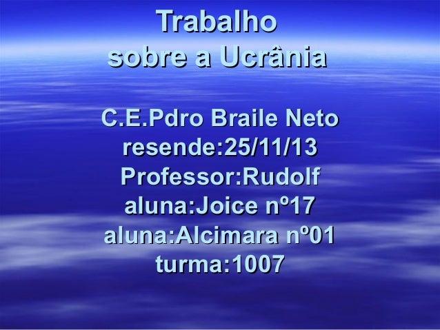 Trabalho sobre a Ucrânia C.E.Pdro Braile Neto resende:25/11/13 Professor:Rudolf aluna:Joice nº17 aluna:Alcimara nº01 turma...