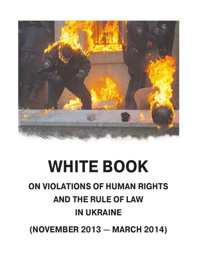 WHITE BOOK ON VIOLATIONS OF HUMAN RIGHTS AND THE RULE OF LAW IN UKRAINE (NOVEMBER 2013 — MARCH 2014)