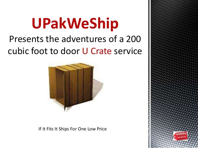 UPakWeShip Presents the adventures of a 200 cubic foot to door U Crate service If It Fits It Ships For One Low Price