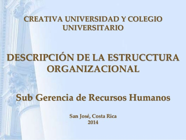 CREATIVA UNIVERSIDAD Y COLEGIO UNIVERSITARIO DESCRIPCIÓN DE LA ESTRUCCTURA ORGANIZACIONAL Sub Gerencia de Recursos Humanos...