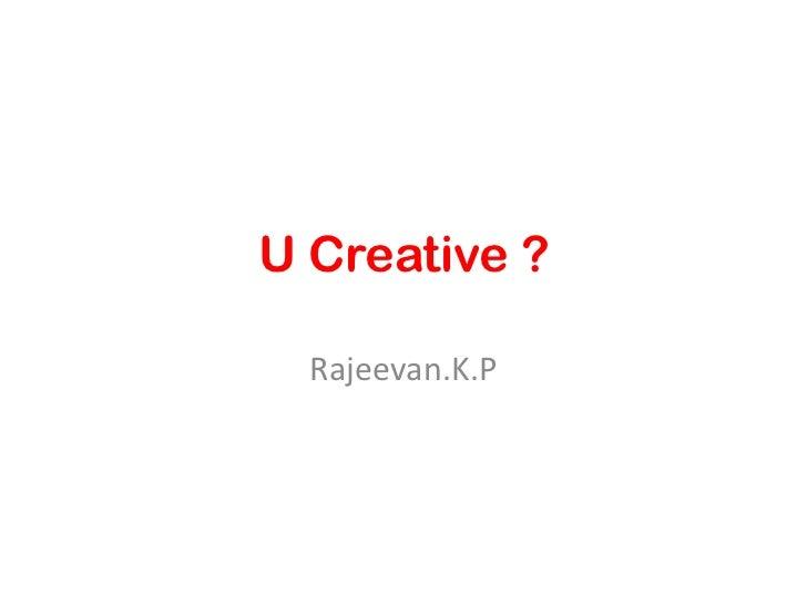 U Creative ?<br />Rajeevan.K.P<br />