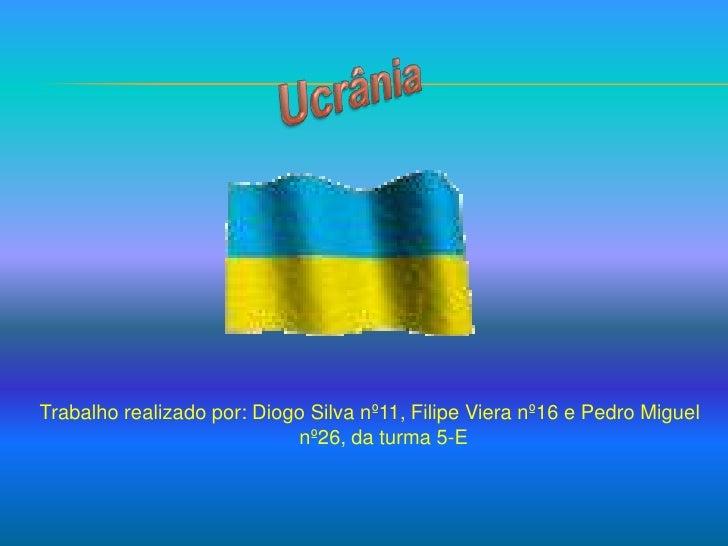 Trabalho realizado por: Diogo Silva nº11, Filipe Viera nº16 e Pedro Miguel nº26, da turma 5-E<br />Ucrânia<br />