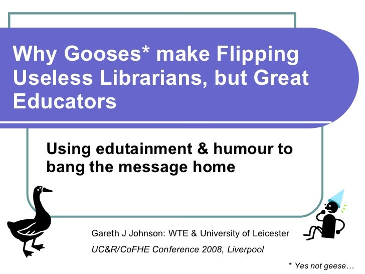 Why Gooses* make Flipping Useless Librarians, but Great Educators Using edutainment & humour to bang the message home Gare...