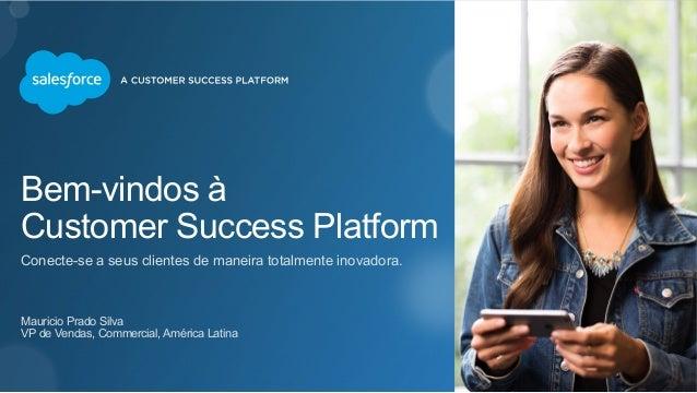 Bem-vindos à  Customer Success Platform  Conecte-se a seus clientes de maneira totalmente inovadora.  Mauricio Prado Silva...