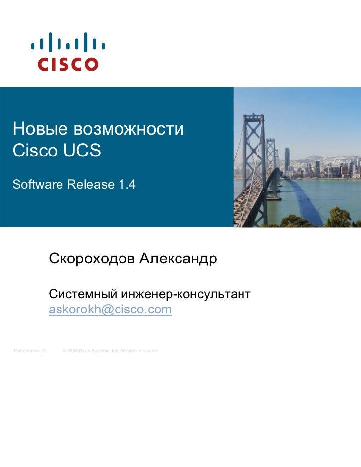 Новые возможностиCisco UCSSoftware Release 1.4                  Скороходов Александр                  Системный инженер-ко...