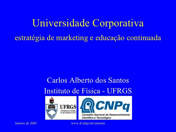 Universidade Corporativa Carlos Alberto dos Santos Instituto de Física - UFRGS estratégia de marketing e educação continuada