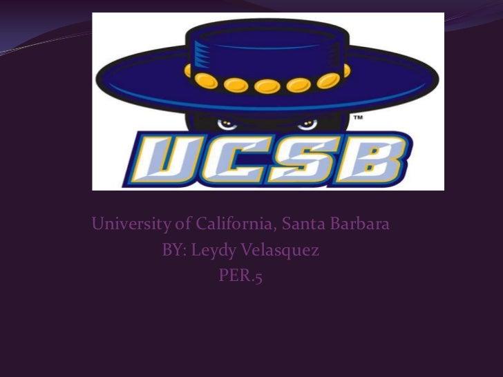 University of California, Santa Barbara <br />BY: Leydy Velasquez<br />PER.5<br />