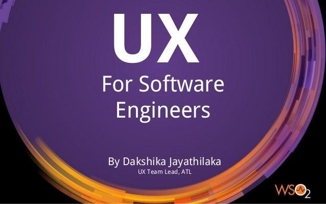UXFor Software Engineers By Dakshika Jayathilaka UX Team Lead, ATL