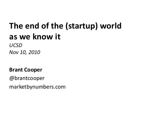 The end of the (startup) world as we know it UCSD Nov 10, 2010 Brant Cooper @brantcooper marketbynumbers.com