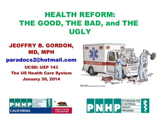 HEALTH REFORM: THE GOOD, THE BAD, and THE UGLY JEOFFRY B. GORDON, MD, MPH paradocs2@hotmail.com UCSD: USP 143 The US Healt...