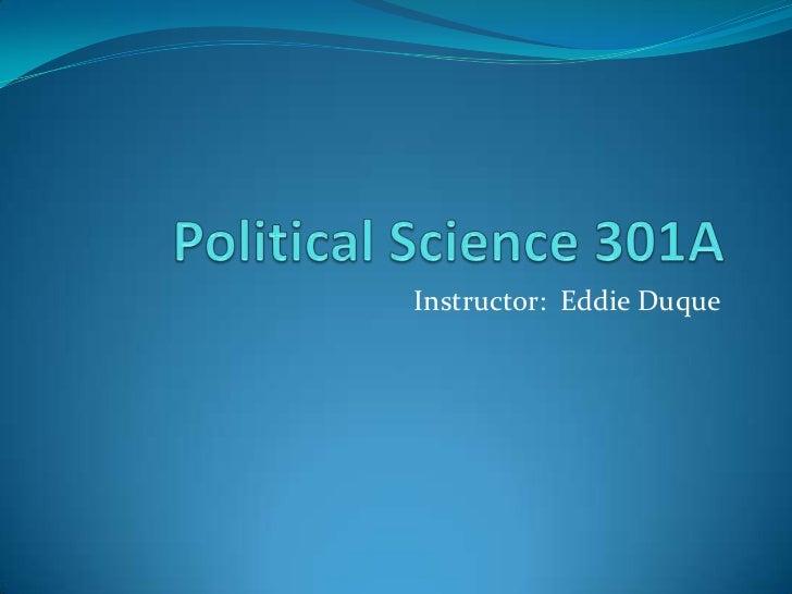 Political Science 301A<br />Instructor:  Eddie Duque<br />