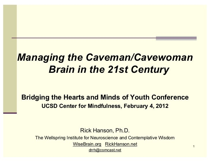 Managing the Caveman/Cavewoman     Brain in the 21st CenturyBridging the Hearts and Minds of Youth Conference      UCSD Ce...