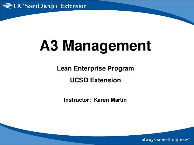 A3 Management Lean Enterprise Program UCSD Extension Instructor: Karen Martin