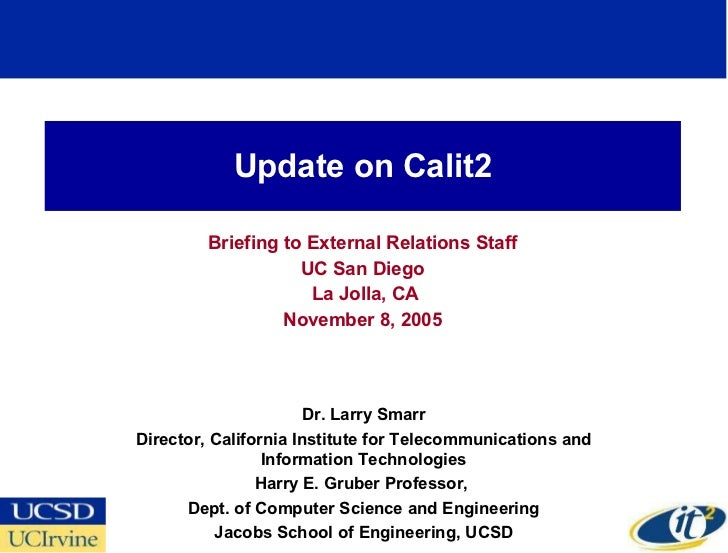 Update on Calit2 Briefing to External Relations Staff UC San Diego La Jolla, CA November 8, 2005 Dr. Larry Smarr Director,...