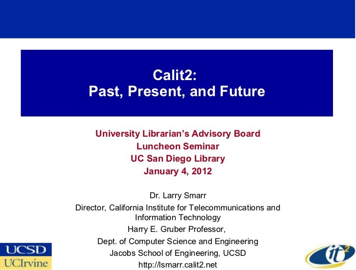 Calit2:  Past, Present, and Future University Librarian's Advisory Board Luncheon Seminar UC San Diego Library January 4, ...