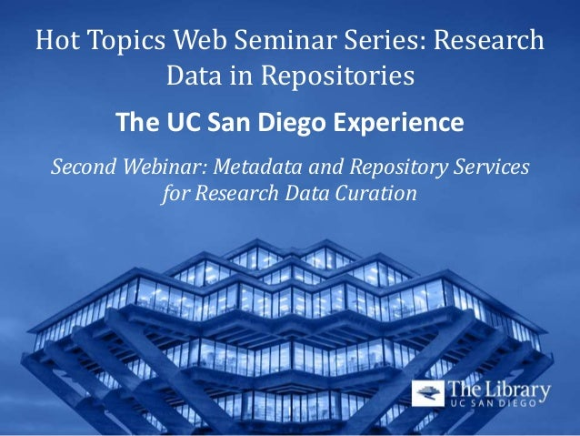 Hot Topics Web Seminar Series: Research Data in Repositories The UC San Diego Experience Second Webinar: Metadata and Repo...