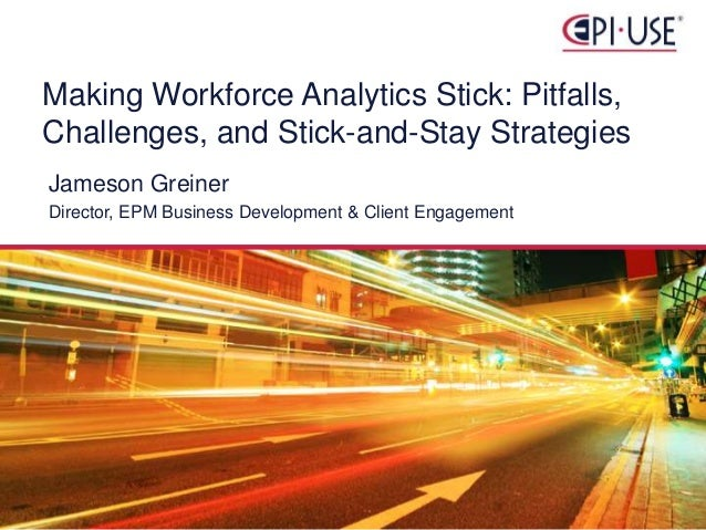 Jameson Greiner Director, EPM Business Development & Client Engagement Making Workforce Analytics Stick: Pitfalls, Challen...