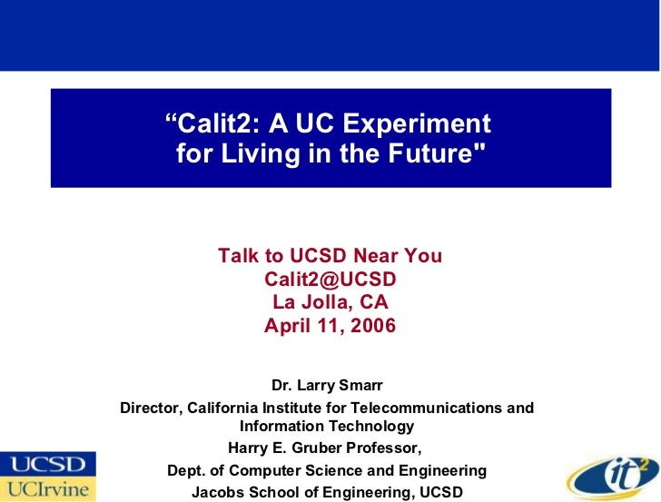 """"""" Calit2: A UC Experiment  for Living in the Future"""" Talk to UCSD Near You [email_address] La Jolla, CA April 11, 200..."""