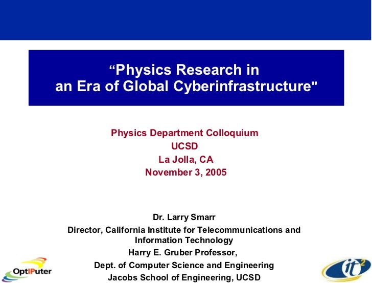 """ Physics Research in  an Era of Global Cyberinfrastructure "" Physics Department Colloquium  UCSD  La Jolla, CA Novem..."