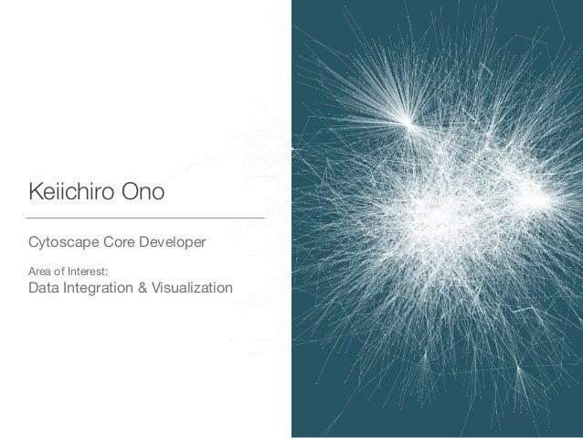 Keiichiro Ono Cytoscape Core Developer  ! Area of Interest:  Data Integration & Visualization