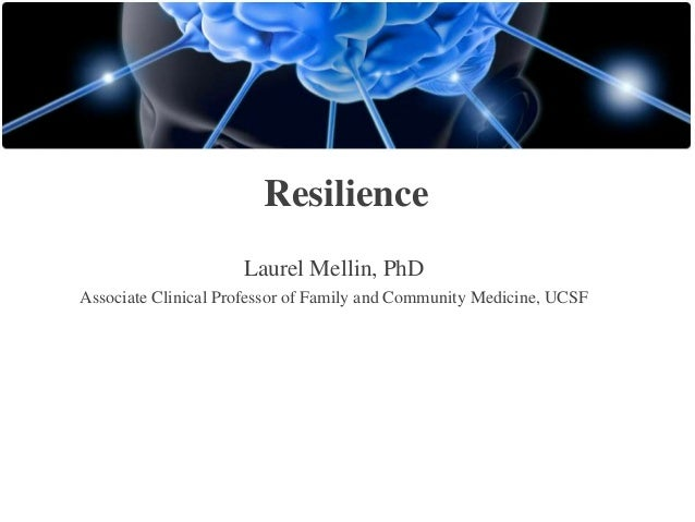 Resilience Laurel Mellin, PhD Associate Clinical Professor of Family and Community Medicine, UCSF