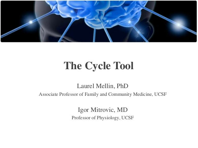 The Cycle Tool Laurel Mellin, PhD Associate Professor of Family and Community Medicine, UCSF  Igor Mitrovic, MD Professor ...