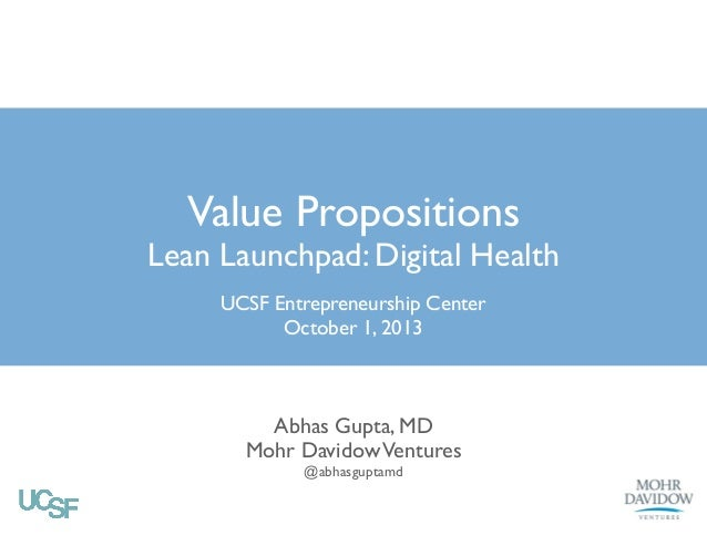 Value Propositions Lean Launchpad: Digital Health UCSF Entrepreneurship Center  October 1, 2013 Abhas Gupta, MD  Mohr Da...