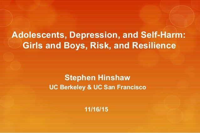 Adolescents, Depression, and Self-Harm: Girls and Boys, Risk, and Resilience Stephen Hinshaw UC Berkeley & UC San Francisc...