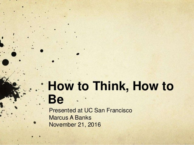 How to Think, How to Be Presented at UC San Francisco Marcus A Banks November 21, 2016