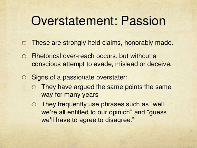 Overstatement: Passion These are strongly held claims, honorably made. Rhetorical over-reach occurs, but without a conscio...