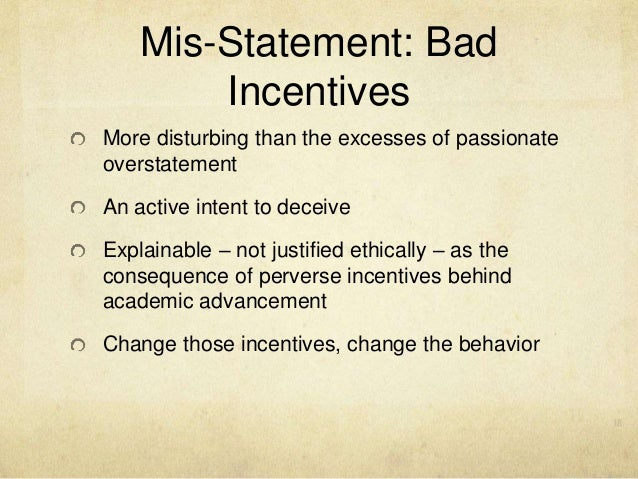 Mis-Statement: Bad Incentives More disturbing than the excesses of passionate overstatement An active intent to deceive Ex...