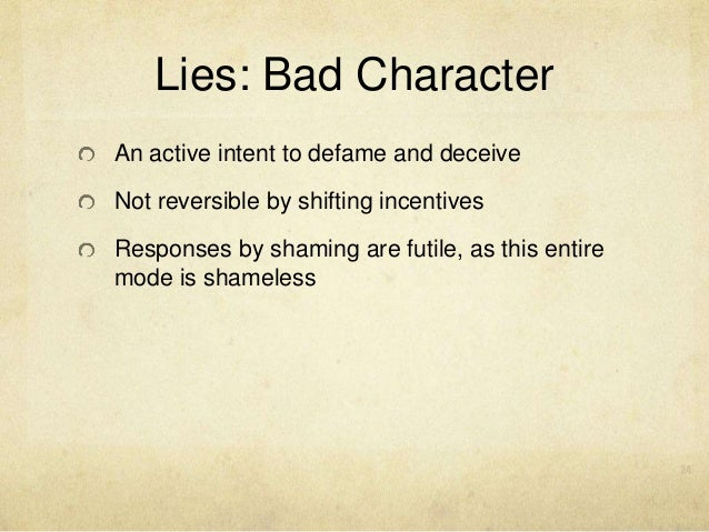 Lies: Bad Character An active intent to defame and deceive Not reversible by shifting incentives Responses by shaming are ...