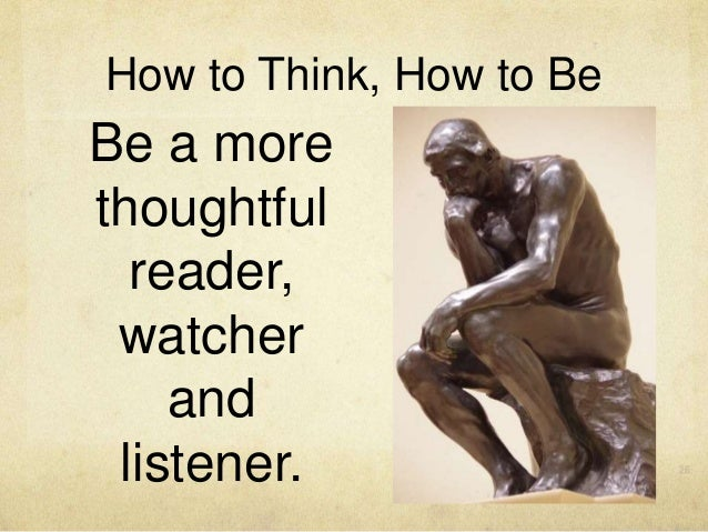 Be a more thoughtful reader, watcher and listener. How to Think, How to Be