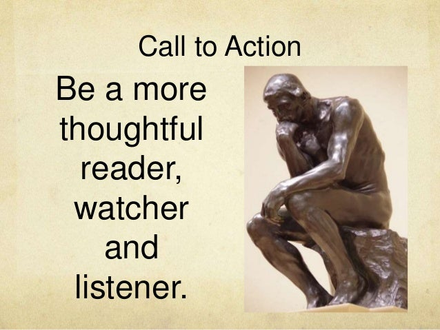 Call to Action Be a more thoughtful reader, watcher and listener.