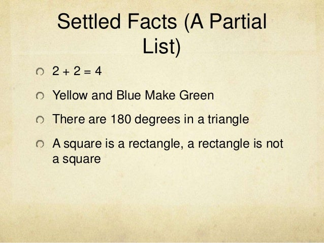 Settled Facts (A Partial List) 2 + 2 = 4 Yellow and Blue Make Green There are 180 degrees in a triangle A square is a rect...