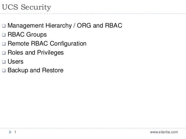 UCS Security www.silantia.com1  Management Hierarchy / ORG and RBAC  RBAC Groups  Remote RBAC Configuration  Roles and...