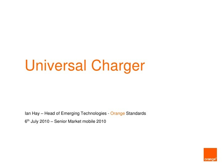 Universal Charger<br />Ian Hay – Head of Emerging Technologies - OrangeStandards<br />6th July 2010 – Senior Market mobile...