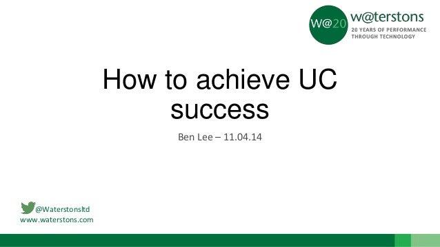 @Waterstonsltd www.waterstons.com How to achieve UC success Ben Lee – 11.04.14
