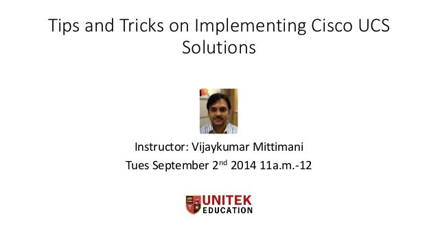 Tips and Tricks on Implementing Cisco UCS  Solutions  Instructor: Vijaykumar Mittimani  Tues September 2nd 2014 11a.m.-12