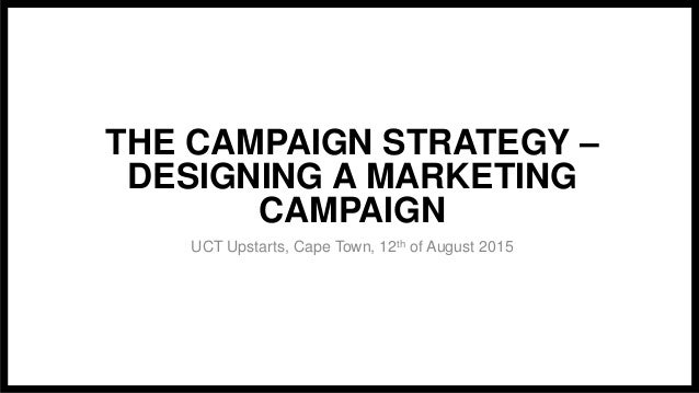 THE CAMPAIGN STRATEGY – DESIGNING A MARKETING CAMPAIGN UCT Upstarts, Cape Town, 12th of August 2015